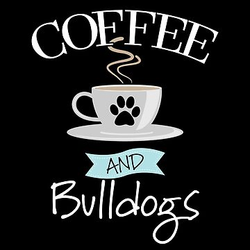 Bulldog Design - Coffee And Bulldogs by kudostees