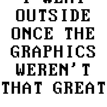 I Went Outside One The Graphics Weren't That Great by kamrankhan