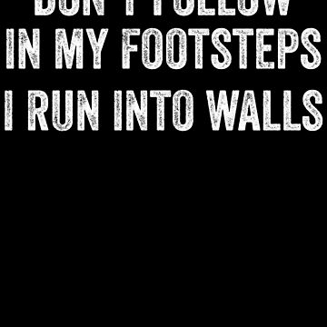 Don't Follow In My Footsteps I Run Into Walls by kamrankhan