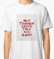 Hey! Teacher! Leave them kids alone! Classic T-Shirt
