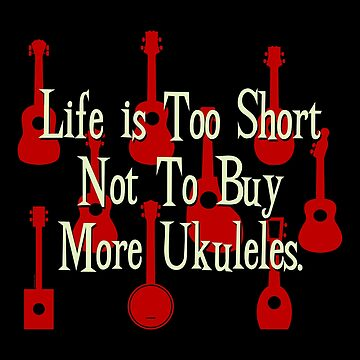 Life is Too Short Not To Buy More Ukuleles by Kowulz