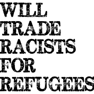 Will Trade Racists For Refugees - Anti Trump - Political by merkraht