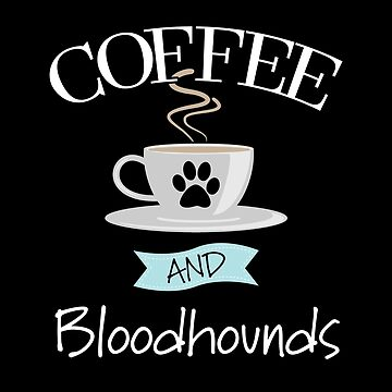 Bloodhound Dog Design - Coffee And Bloodhounds by kudostees