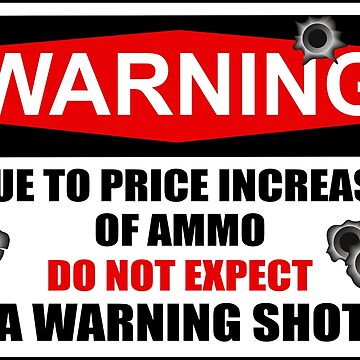 DUE TO PRICE INCREASE OF AMMO DO NOT EXPECT A WARNING SHOT by limitlezz