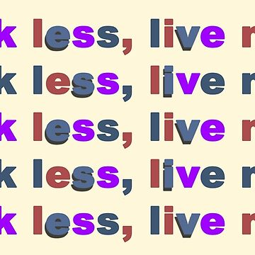 THINK LESS, LIVE MORE by GeeklyShirts