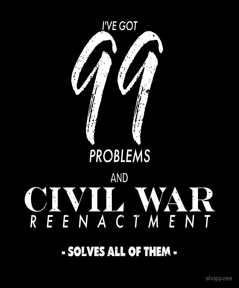 Civil War Memorabilia 99 Problems Civil War Reenactment by shoppzee