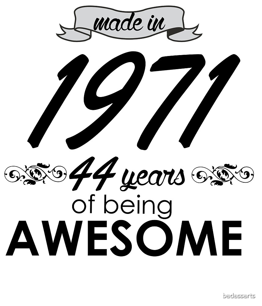 MADE IN 1971 44 YEARS OF BEING AWESOME by badassarts