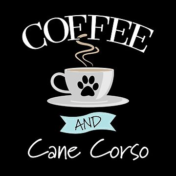 Cane Corso Dog Design - Coffee And Cane Corso by kudostees