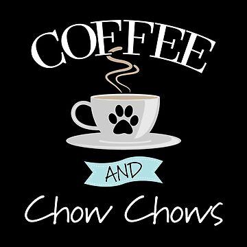 Chow Chow Dog Design - Coffee And Chow Chows by kudostees