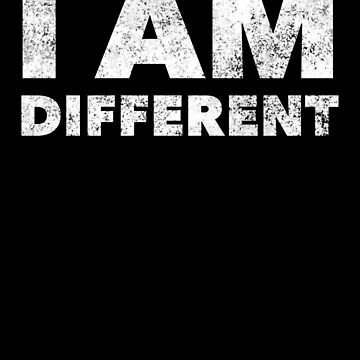 I Am Different - Proud Unique Person - Maybe Crazy Weird Funny  by BullQuacky