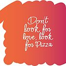 Don't Look for Love, Look for Pizza by faydixondesign