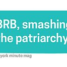 Brb... Smashing the patriarchy by NYMinuteMag