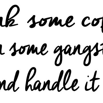 Drink some coffee, Put on gangsta rap, and Handle it by jennaannx11