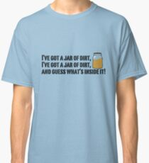 I've got a jar of dirt!  Classic T-Shirt