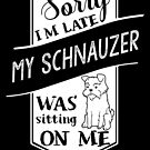 Sorry I'm Late My Schnauzer Was Sitting On Me by ilovepaws