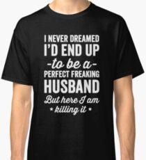 Ich habe mir nie träumen lassen, dass ich ein perfekter verdammter Ehemann sein würde, aber hier töte ich ihn - ein Geschenk des Ehemannes Classic T-Shirt