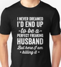I never dreamed I'd end up to be a perfect freaking husband but here I am killing it  - husband gift Unisex T-Shirt