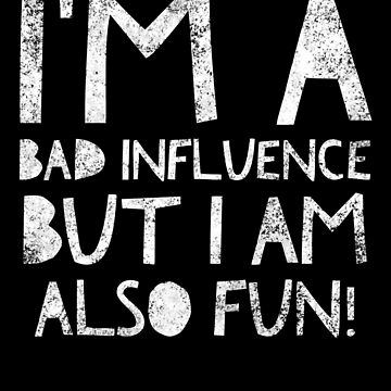 I'm a bad influence but I am also fun! - Funny Quote Humor Crazy Saying by BullQuacky