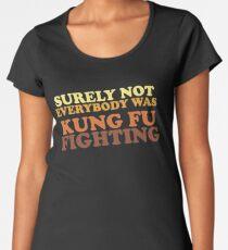 Sicherlich war nicht jeder KUNG FU KÄMPFEN Frauen Premium T-Shirts