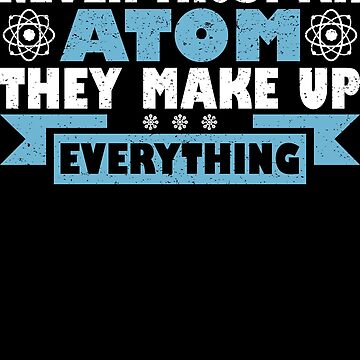 Never Trust An Atom They Make Up Everything by Limeva
