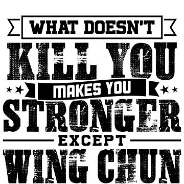 What Doesn't Kill Makes You Stronger Except Wing Chun Practice Player Coach Gift by orangepieces