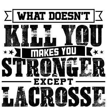 What Doesn't Kill Makes You Stronger Except Lacrosse Practice Player Coach Gift by orangepieces