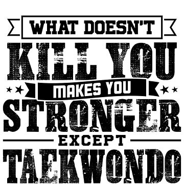 What Doesn't Kill Makes You Stronger Except Taekwondo Practice Player Coach Gift by orangepieces