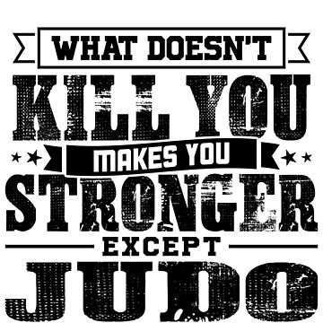 What Doesn't Kill Makes You Stronger Except Judo Practice Player Coach Gift by orangepieces