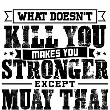 What Doesn't Kill Makes You Stronger Except Muay Thai Practice Player Coach Gift by orangepieces