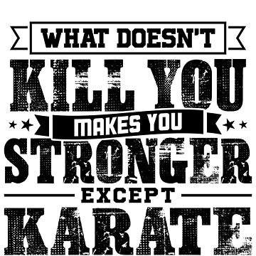 What Doesn't Kill Makes You Stronger Except Karate Practice Player Coach Gift by orangepieces