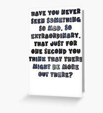 Have you never seen something so mad, so extraordinary, that just for one second you think that there might be more out there? Greeting Card