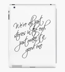 we're all just stories in the end just make it a good one iPad Case/Skin