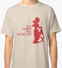 We Wants the Redhead! Classic T-Shirt