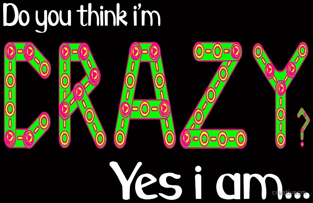 Do you think i'm crazy? yes i am... by creativecm