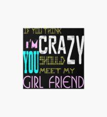 if you think i'm crazy, you should meet my girlfriend Art Board