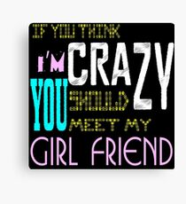 if you think i'm crazy, you should meet my girlfriend Canvas Print