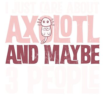 Axolotl T-Shirt - I Just Care About Axolotl! by noirty