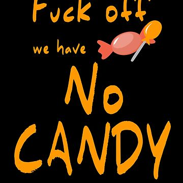 FUCK OFF WE HAVE NO CANDY by schnibschnab