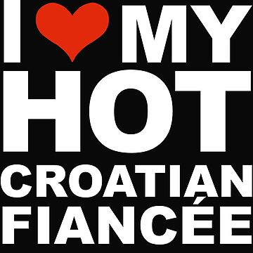 I Love my hot Croatian Fiancee Engaged Engagement Croatia by losttribe