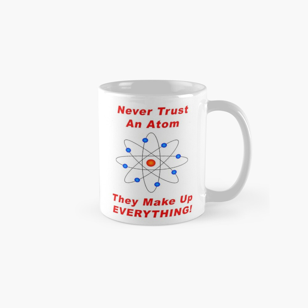Never Trust An Atom - They Make Up EVERYTHING! Mugs