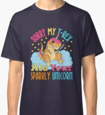 Sorry My T-Rex Ate Your Sparkly Unicorn Classic T-Shirt