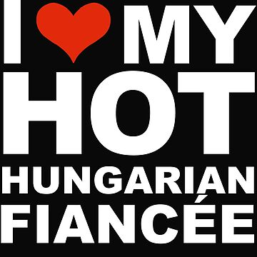 I Love my hot Hungarian Fiancee Engaged Engagement Hungary by losttribe