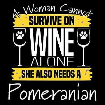 Pomeranian Dog Design Womens - A Woman Cannot Survive On Wine Alone She Also Needs A Pomeranian by kudostees