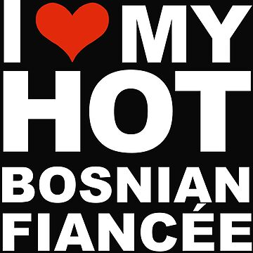 I Love my hot Bosnian Fiancee Engaged Engagement Bosnia by losttribe