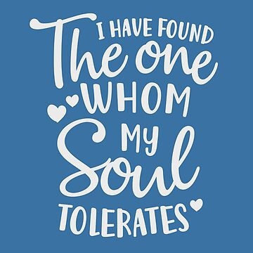 I have found the one, whom my soul tolerates, funny saying, humorous quote, love quote, anniversary, valentine's day, engagement gift by byzmo