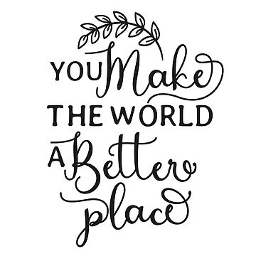 You make the world a better place, positive quote t-shirt by byzmo
