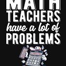 Math teachers have problems - math teacher  by TrendJunky