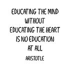 EDUCATING THE MIND WITHOUT EDUCATING THE HEART IS NO EDUCATION AT ALL  by IdeasForArtists
