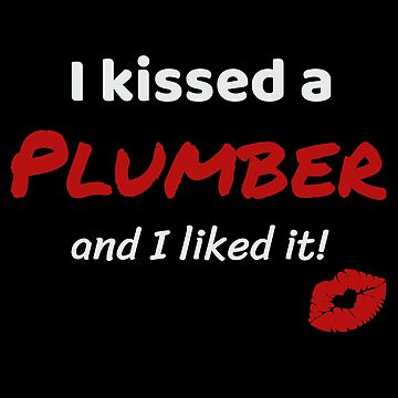 I kissed a Plumber and I liked it Job Work Profession Kiss Lover Gift Idea For Plumbers by DogBoo