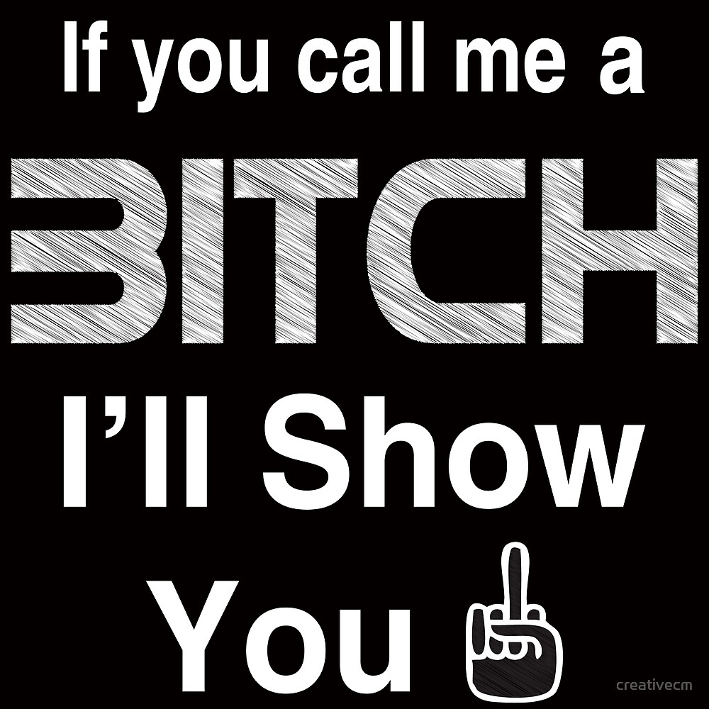 If you call me a bitch, i'll show you one by creativecm